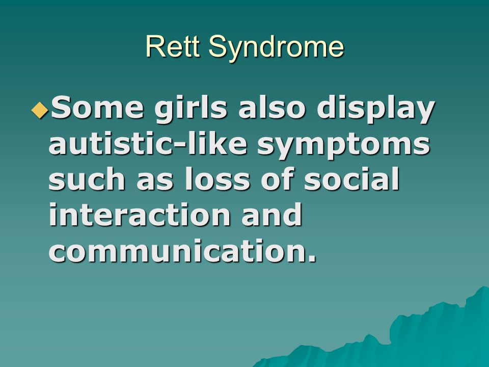 Rett Syndrome Some girls also display autistic-like symptoms such as loss of social interaction and communication.