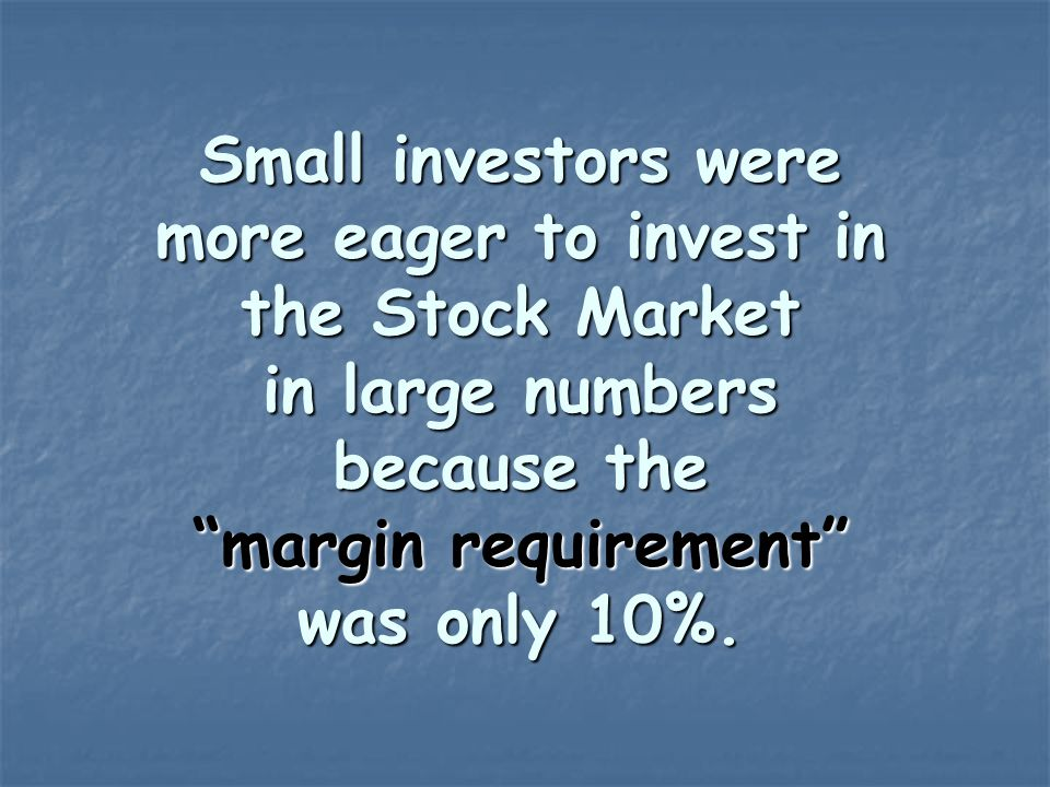 Small investors were more eager to invest in the Stock Market in large numbers because the margin requirement was only 10%.