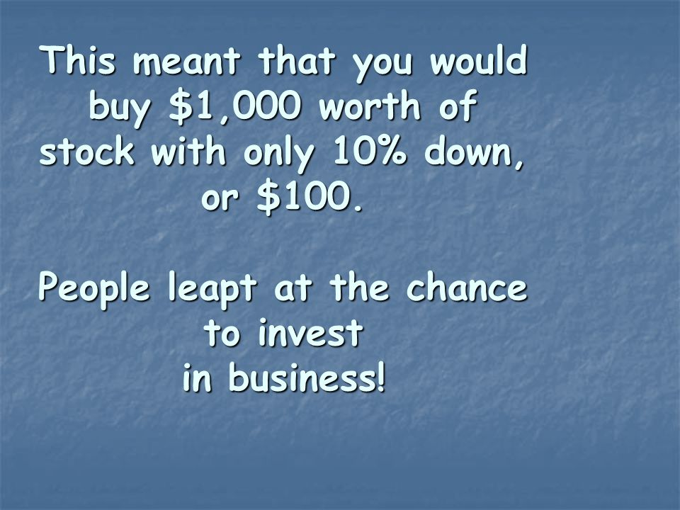 This meant that you would buy $1,000 worth of stock with only 10% down, or $100.