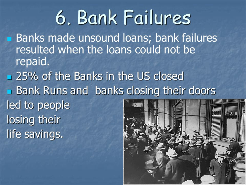 6. Bank Failures Banks made unsound loans; bank failures resulted when the loans could not be repaid.