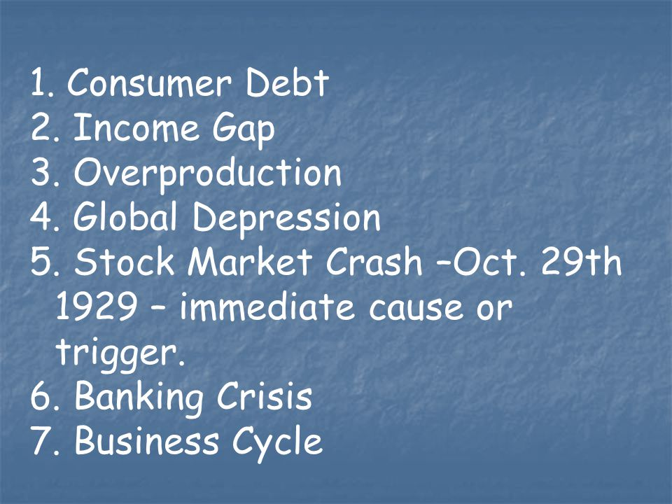 Consumer Debt Income Gap. Overproduction. Global Depression. 5. Stock Market Crash –Oct. 29th 1929 – immediate cause or trigger.