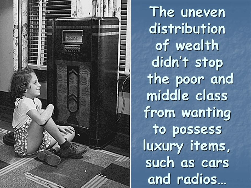 The uneven distribution of wealth didn't stop the poor and middle class from wanting to possess luxury items, such as cars and radios…