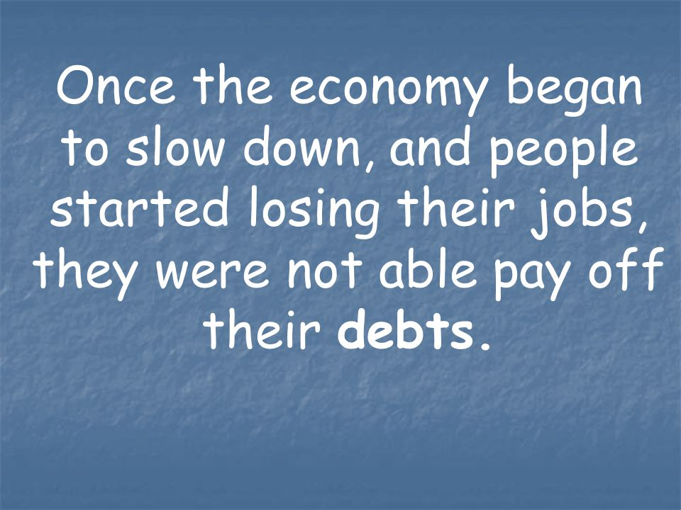 Once the economy began to slow down, and people started losing their jobs, they were not able pay off their debts.