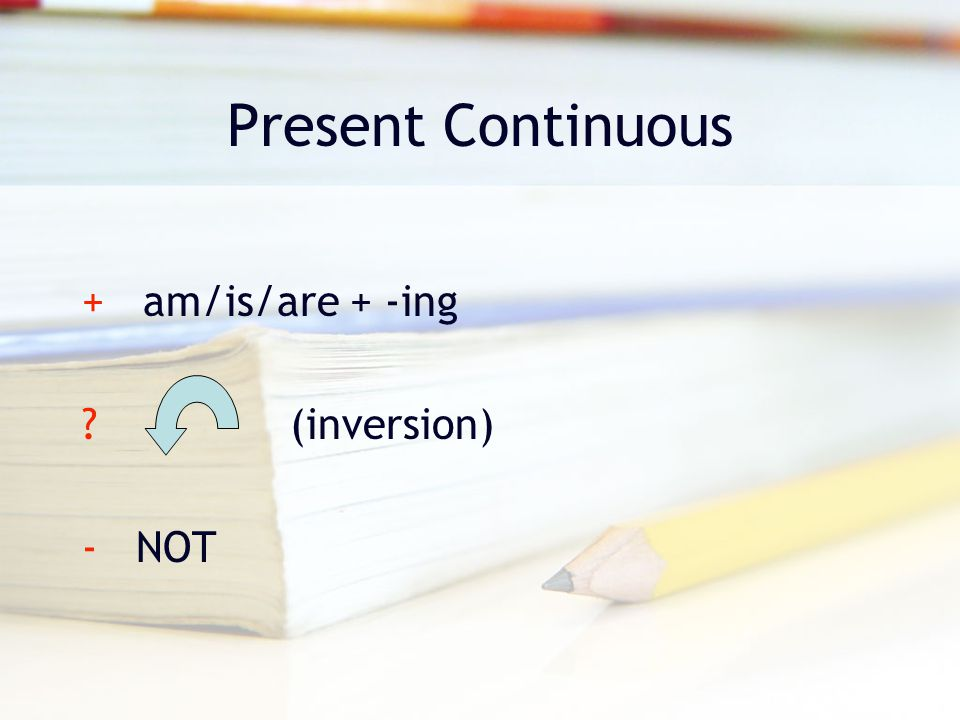 Present Continuous + am/is/are + -ing (inversion) - NOT