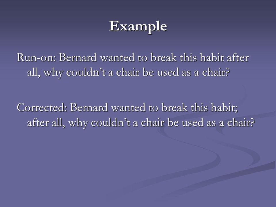 Example Run-on: Bernard wanted to break this habit after all, why couldn't a chair be used as a chair