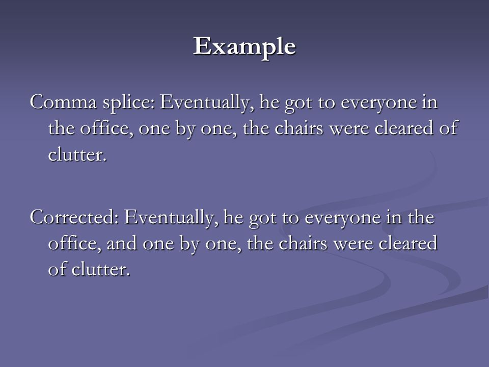 Example Comma splice: Eventually, he got to everyone in the office, one by one, the chairs were cleared of clutter.