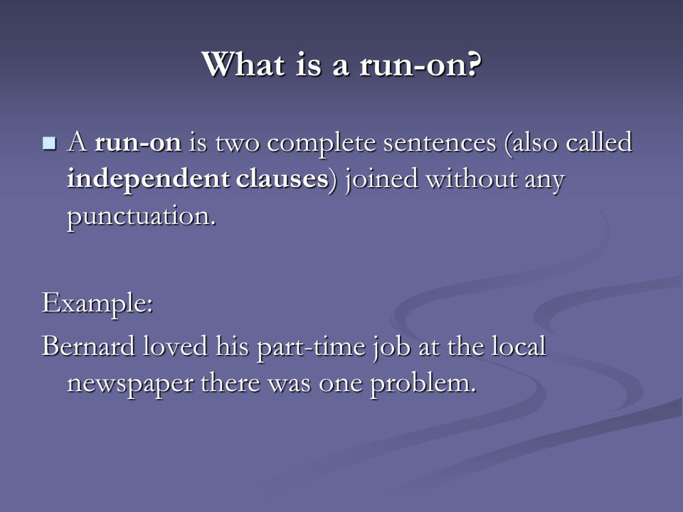 What is a run-on A run-on is two complete sentences (also called independent clauses) joined without any punctuation.
