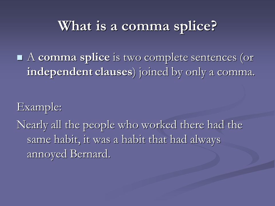 What is a comma splice A comma splice is two complete sentences (or independent clauses) joined by only a comma.