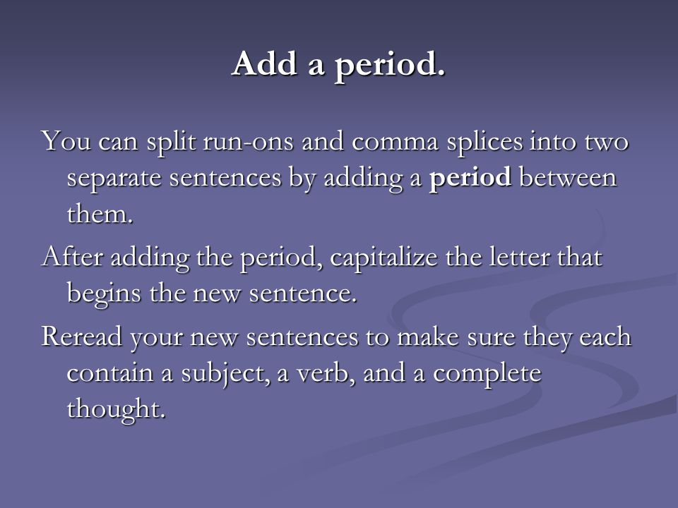 Add a period. You can split run-ons and comma splices into two separate sentences by adding a period between them.
