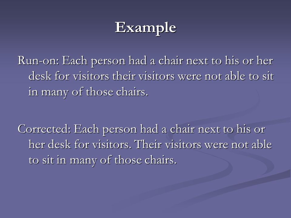 Example Run-on: Each person had a chair next to his or her desk for visitors their visitors were not able to sit in many of those chairs.
