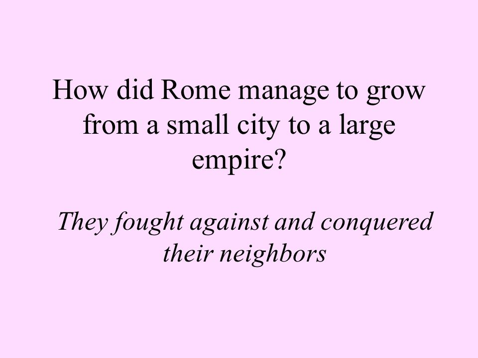 How did Rome manage to grow from a small city to a large empire