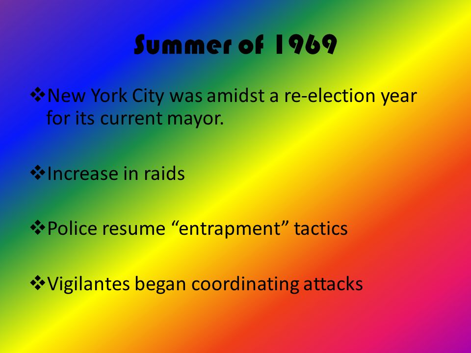 Summer of 1969 New York City was amidst a re-election year for its current mayor. Increase in raids.