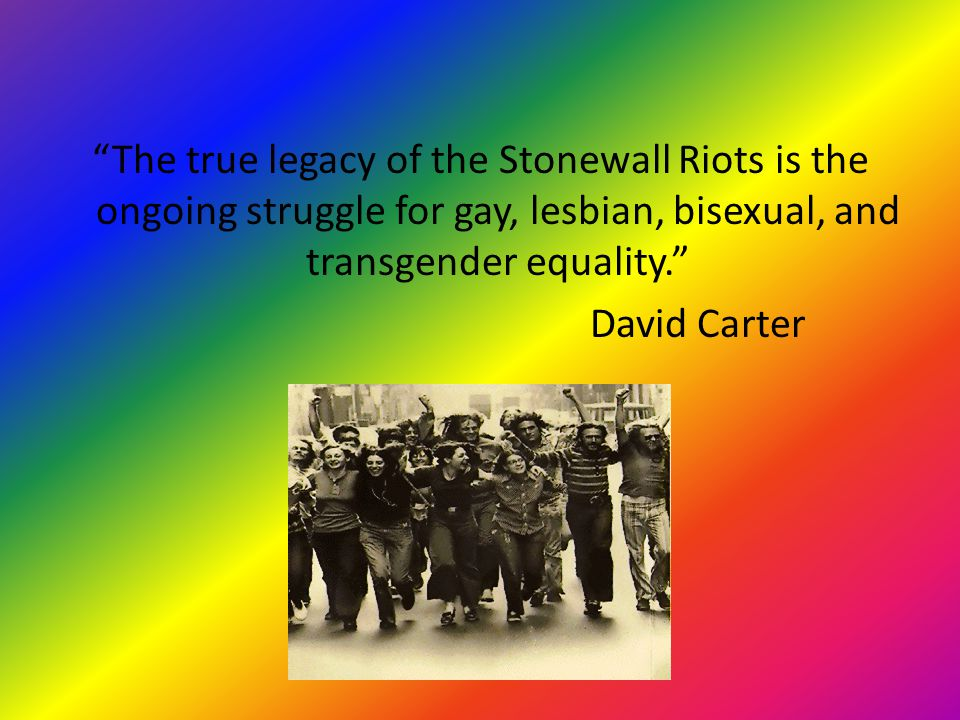 The true legacy of the Stonewall Riots is the ongoing struggle for gay, lesbian, bisexual, and transgender equality. David Carter