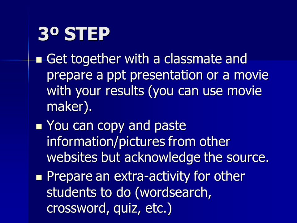 3º STEP Get together with a classmate and prepare a ppt presentation or a movie with your results (you can use movie maker).