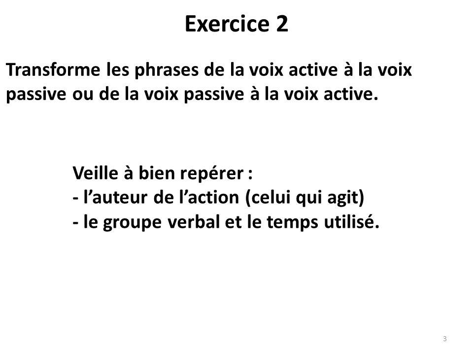 Exercice 2 Transforme les phrases de la voix active à la voix passive ou de la voix passive à la voix active.