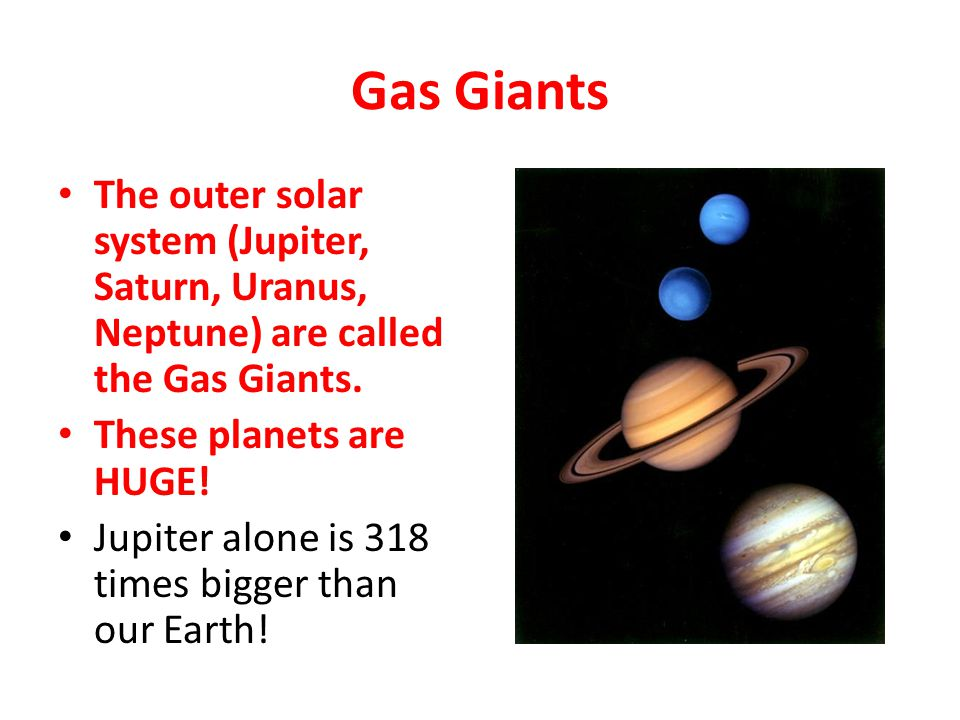 Gas Giants The outer solar system (Jupiter, Saturn, Uranus, Neptune) are called the Gas Giants. These planets are HUGE!
