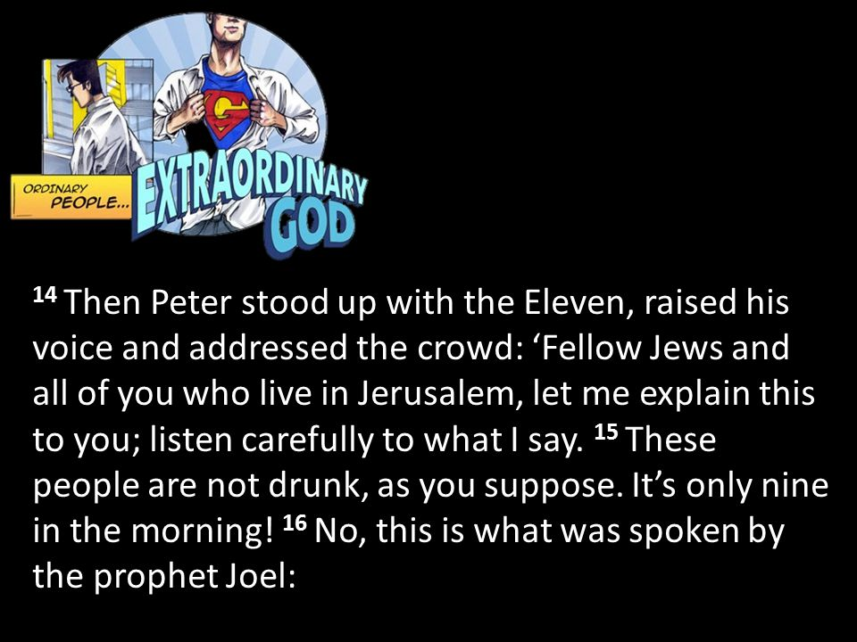 14 Then Peter stood up with the Eleven, raised his voice and addressed the crowd: 'Fellow Jews and all of you who live in Jerusalem, let me explain this to you; listen carefully to what I say. 15 These people are not drunk, as you suppose.