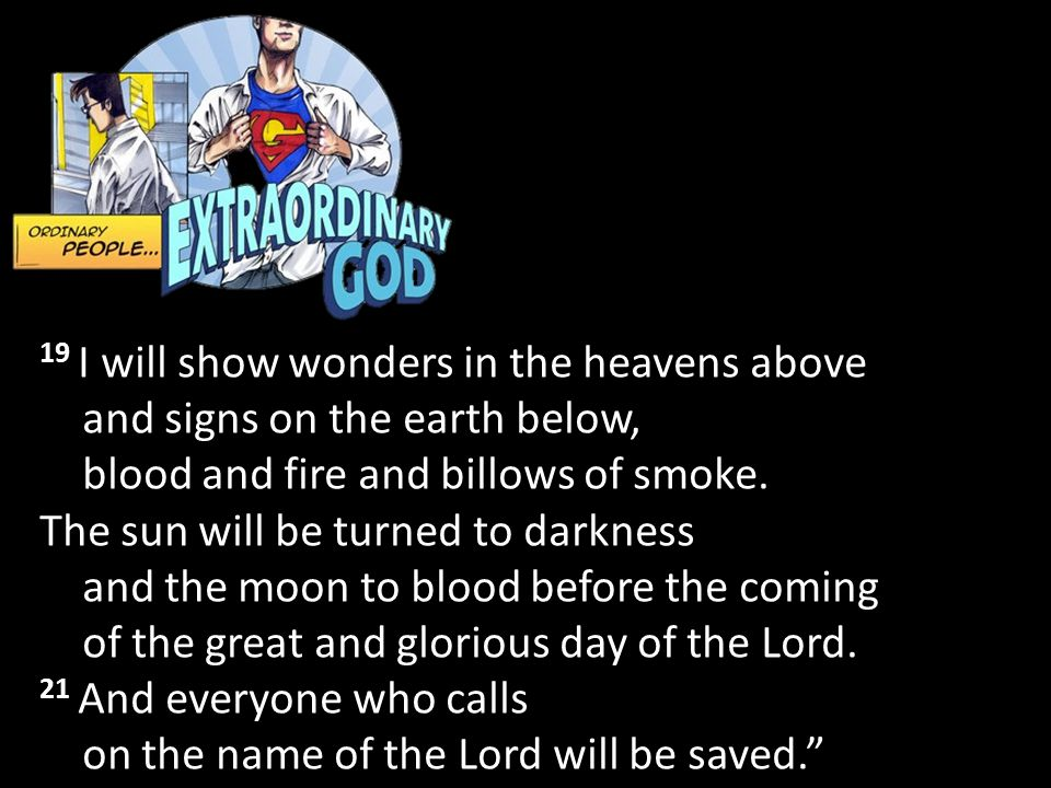 19 I will show wonders in the heavens above and signs on the earth below, blood and fire and billows of smoke.
