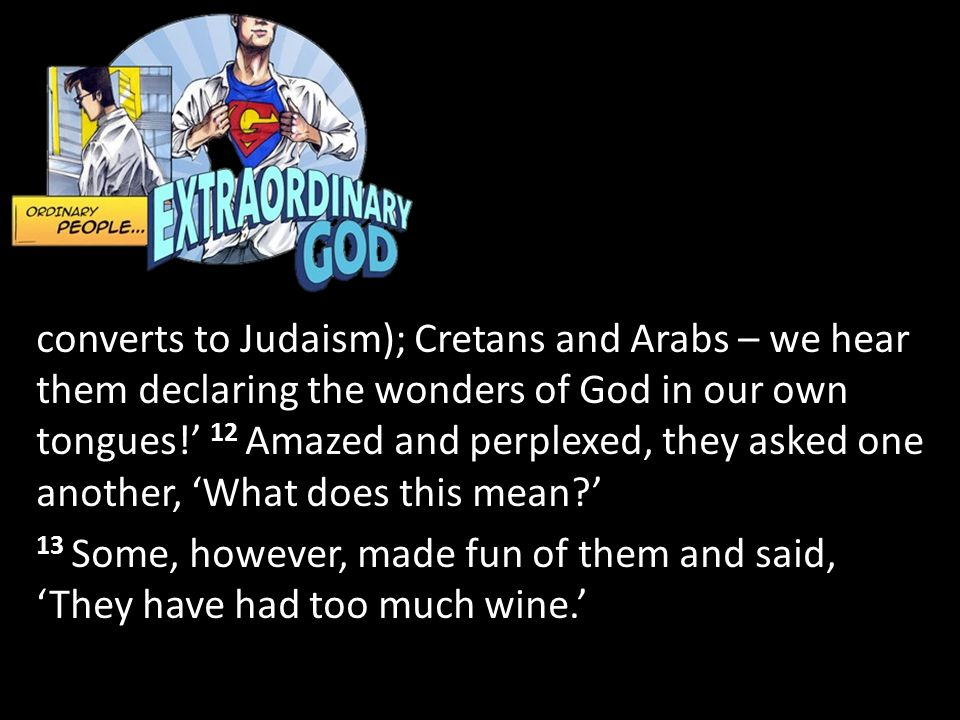 converts to Judaism); Cretans and Arabs – we hear them declaring the wonders of God in our own tongues!' 12 Amazed and perplexed, they asked one another, 'What does this mean ' 13 Some, however, made fun of them and said, 'They have had too much wine.'