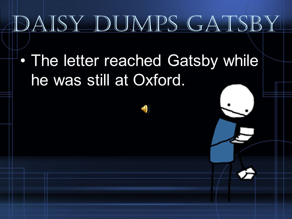 Daisy Dumps Gatsby The letter reached Gatsby while he was still at Oxford.