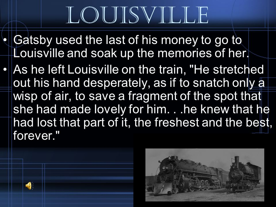 Louisville Gatsby used the last of his money to go to Louisville and soak up the memories of her.