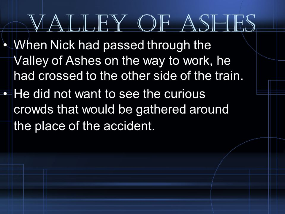 Valley of Ashes When Nick had passed through the Valley of Ashes on the way to work, he had crossed to the other side of the train.