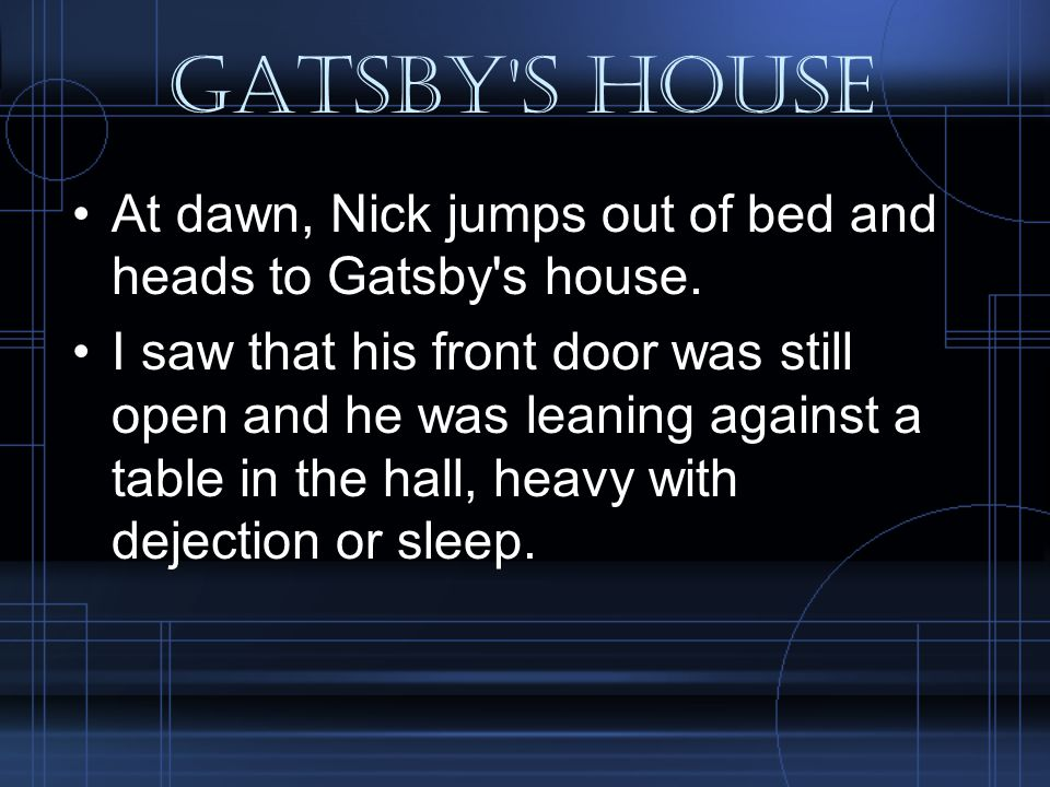 Gatsby s house At dawn, Nick jumps out of bed and heads to Gatsby s house.