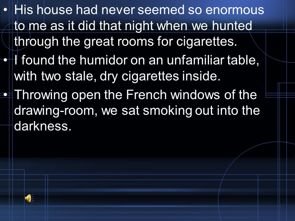 His house had never seemed so enormous to me as it did that night when we hunted through the great rooms for cigarettes.