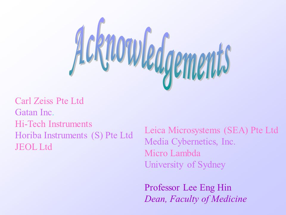 Acknowledgements Carl Zeiss Pte Ltd Gatan Inc. Hi-Tech Instruments