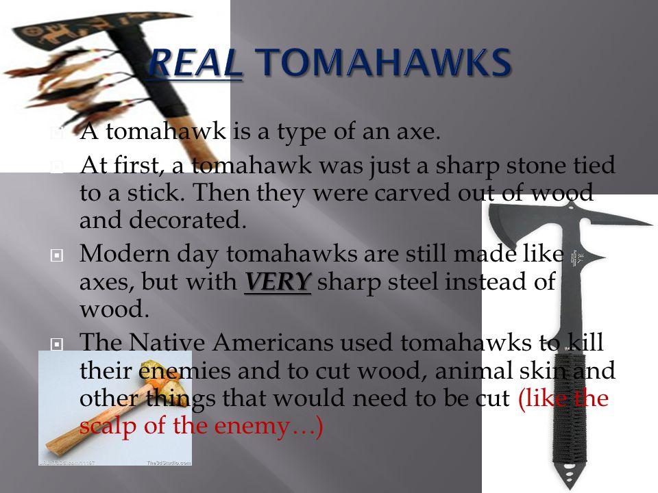 REAL TOMAHAWKS A tomahawk is a type of an axe.