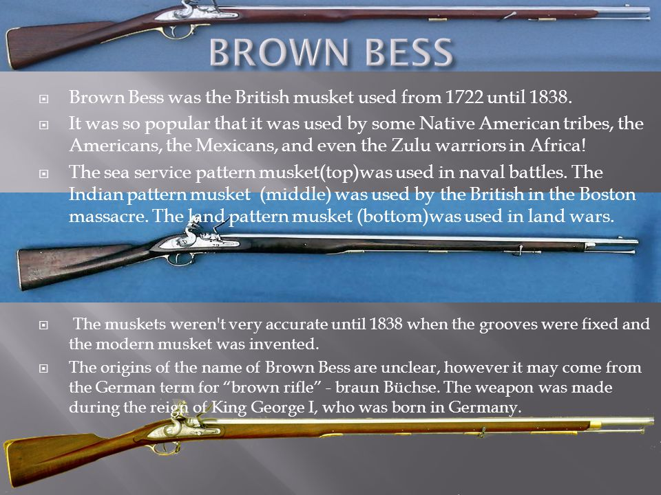 BROWN BESS Brown Bess was the British musket used from 1722 until 1838.
