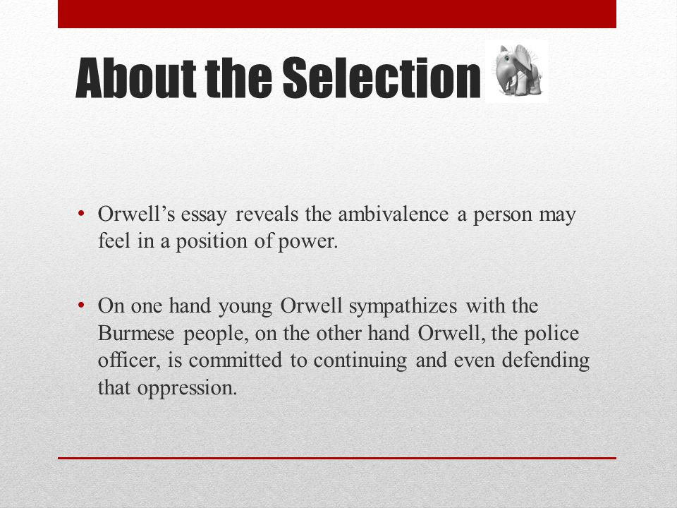 About the Selection Orwell's essay reveals the ambivalence a person may feel in a position of power.