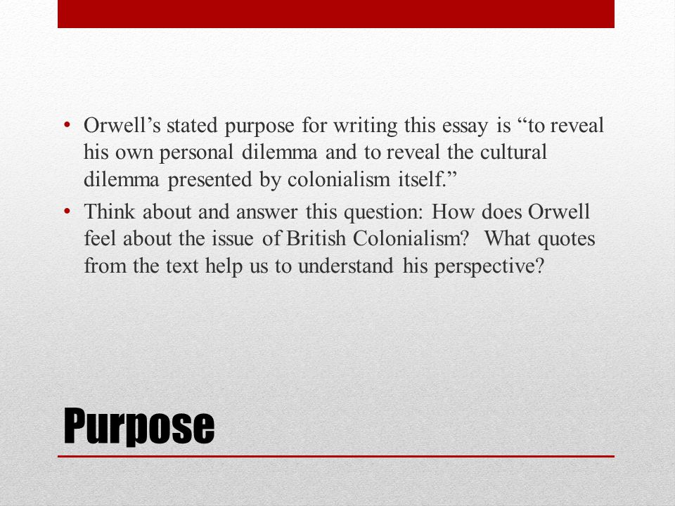 Orwell's stated purpose for writing this essay is to reveal his own personal dilemma and to reveal the cultural dilemma presented by colonialism itself.