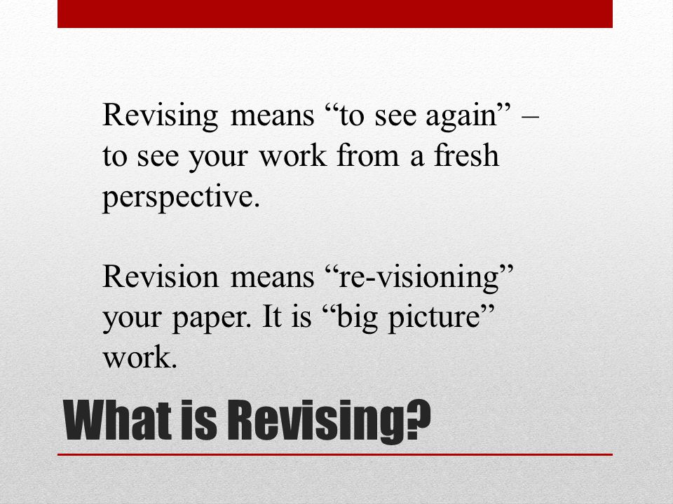 Revising means to see again – to see your work from a fresh perspective.