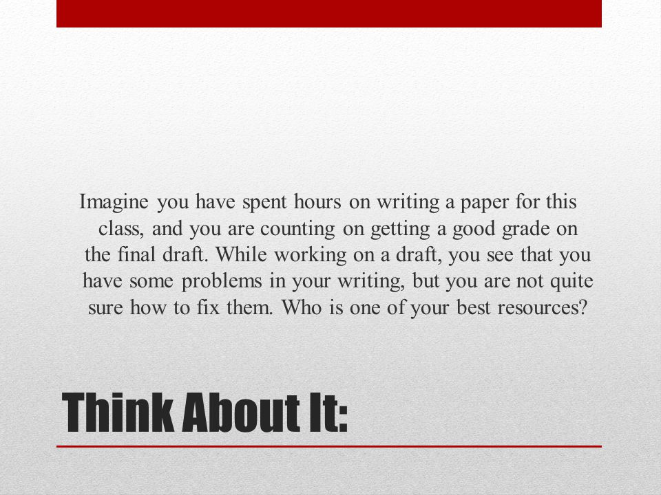 Imagine you have spent hours on writing a paper for this class, and you are counting on getting a good grade on the final draft. While working on a draft, you see that you have some problems in your writing, but you are not quite sure how to fix them. Who is one of your best resources