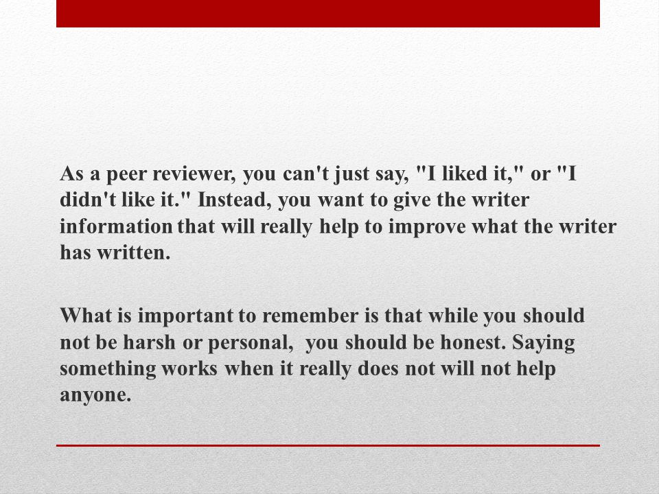 As a peer reviewer, you can t just say, I liked it, or I didn t like it. Instead, you want to give the writer information that will really help to improve what the writer has written.