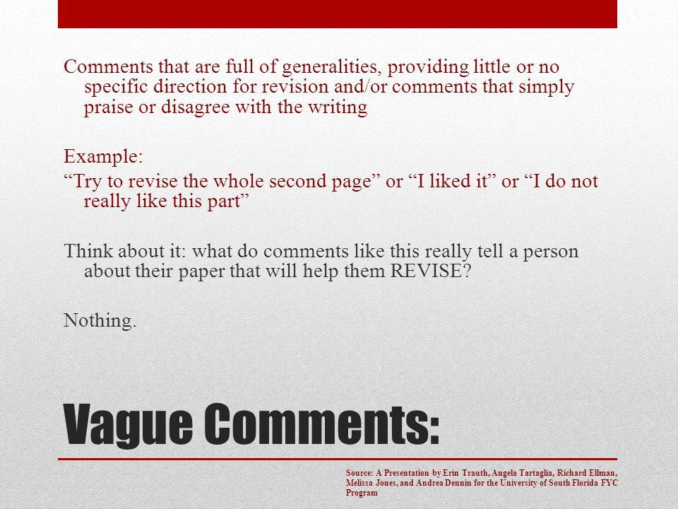 Comments that are full of generalities, providing little or no specific direction for revision and/or comments that simply praise or disagree with the writing Example: Try to revise the whole second page or I liked it or I do not really like this part Think about it: what do comments like this really tell a person about their paper that will help them REVISE Nothing.
