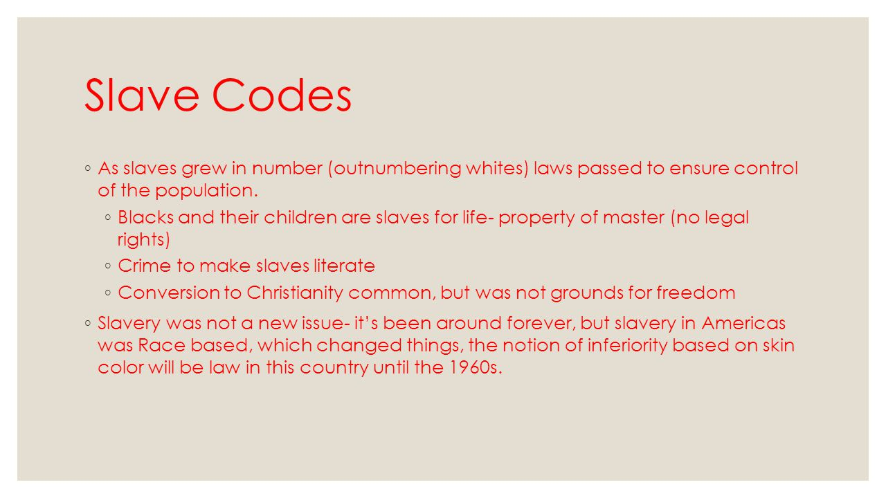 Slave Codes As slaves grew in number (outnumbering whites) laws passed to ensure control of the population.