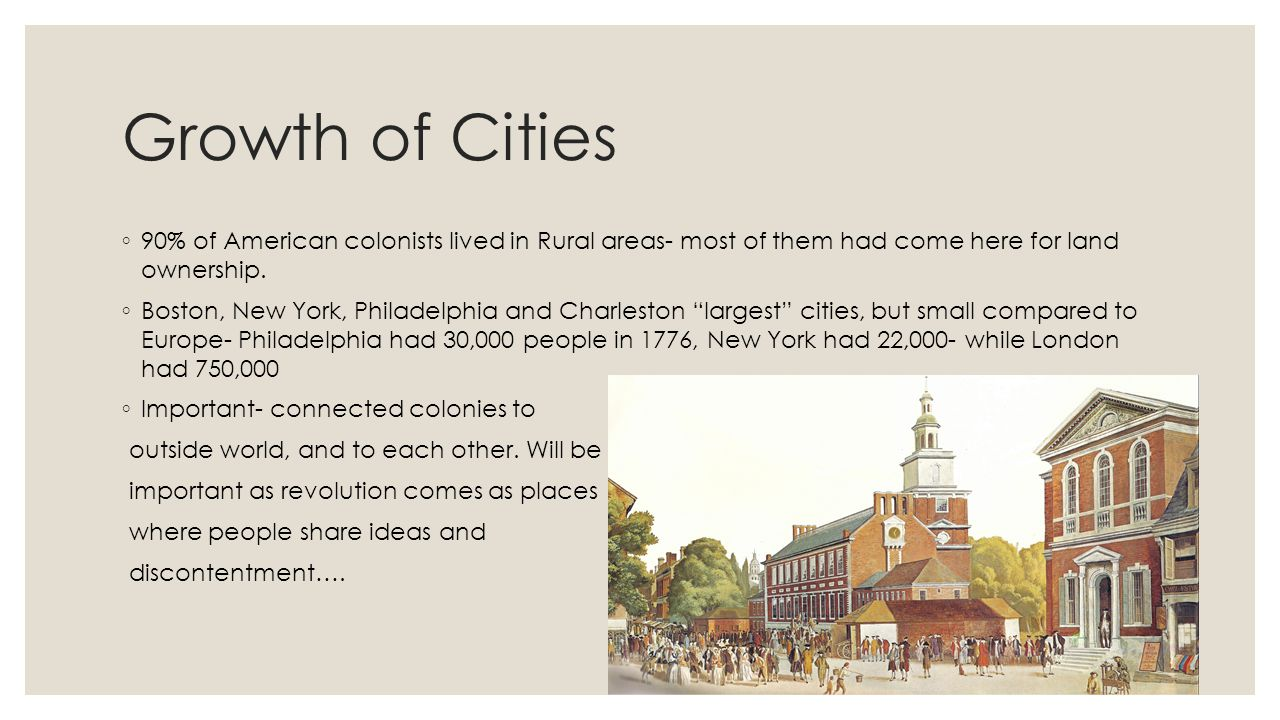 Growth of Cities 90% of American colonists lived in Rural areas- most of them had come here for land ownership.