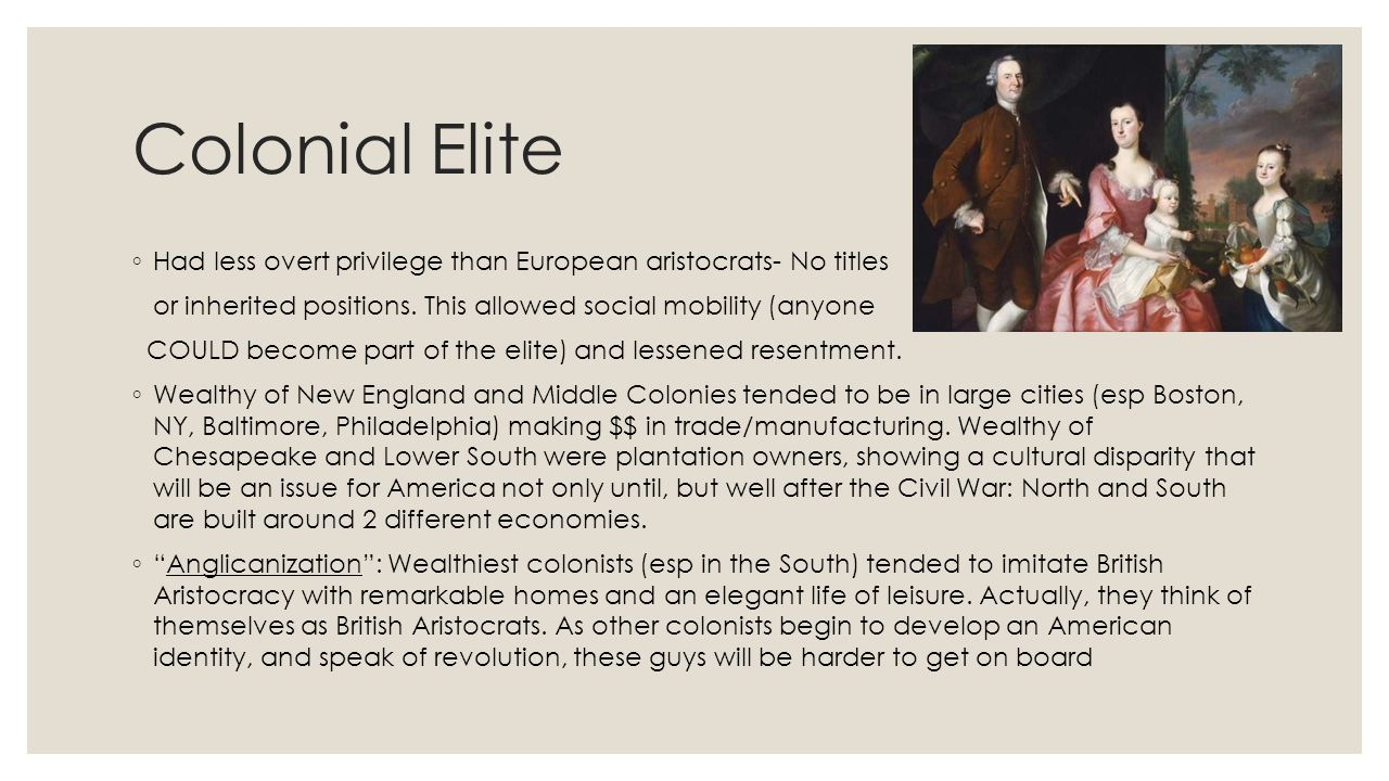 Colonial Elite Had less overt privilege than European aristocrats- No titles. or inherited positions. This allowed social mobility (anyone.