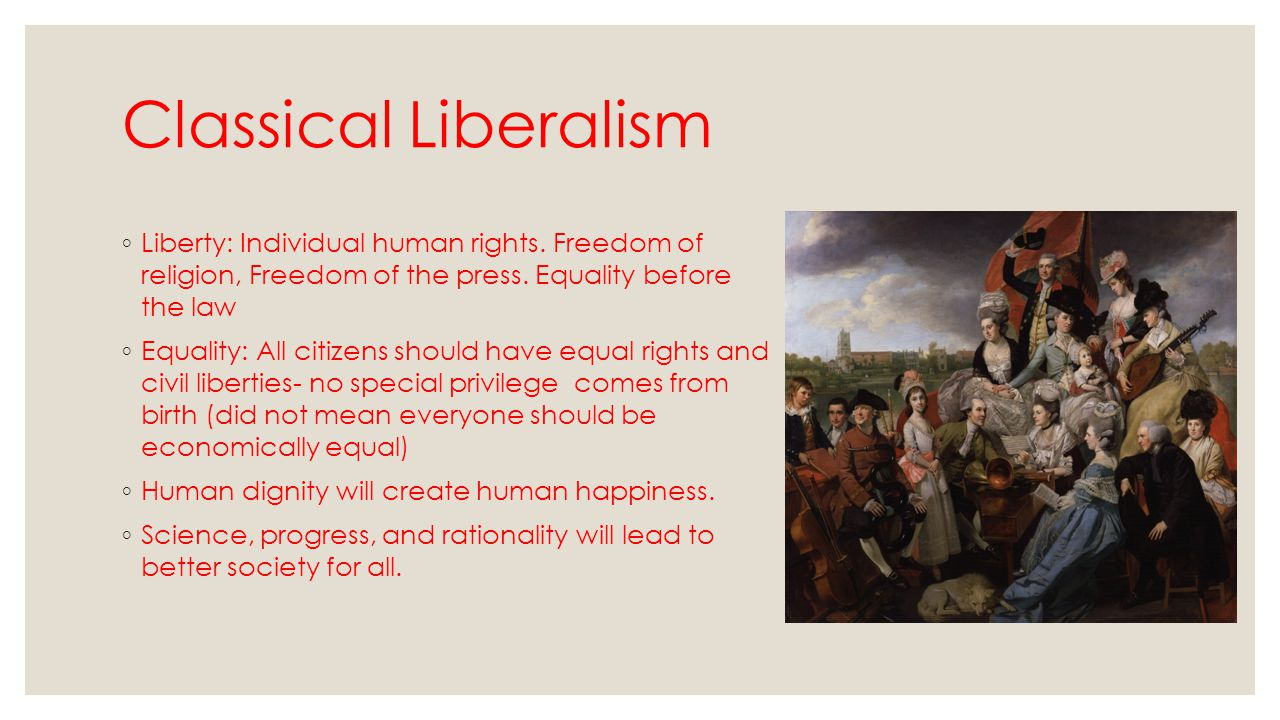 Classical Liberalism Liberty: Individual human rights. Freedom of religion, Freedom of the press. Equality before the law.