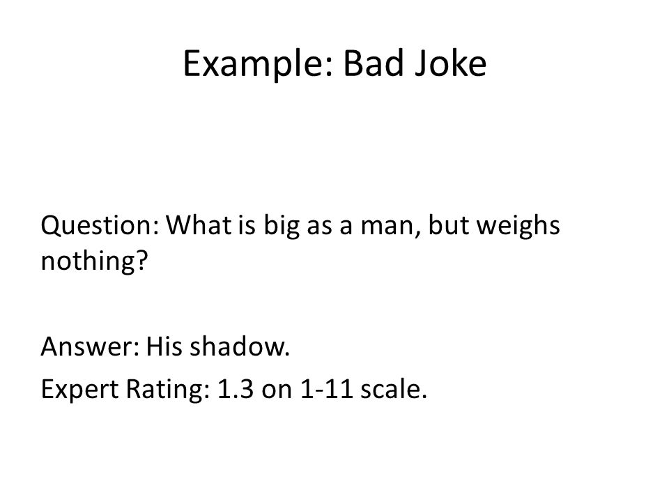 Example: Bad Joke Question: What is big as a man, but weighs nothing.