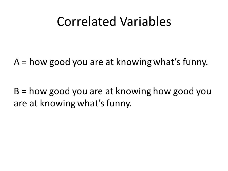 Correlated Variables A = how good you are at knowing what's funny.