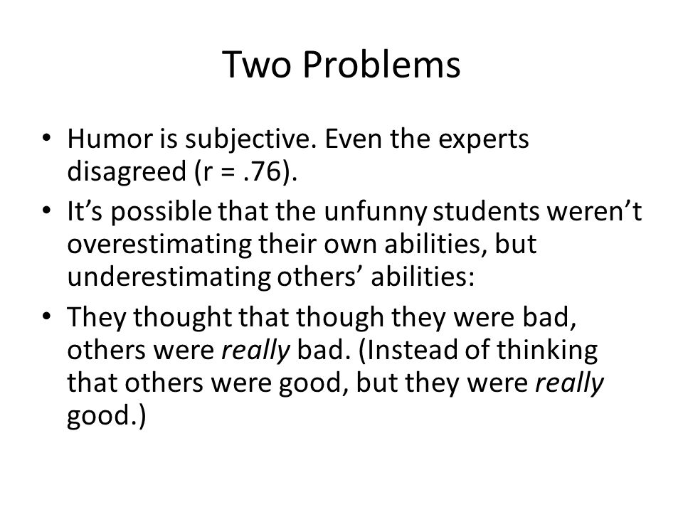 Two Problems Humor is subjective. Even the experts disagreed (r = .76).