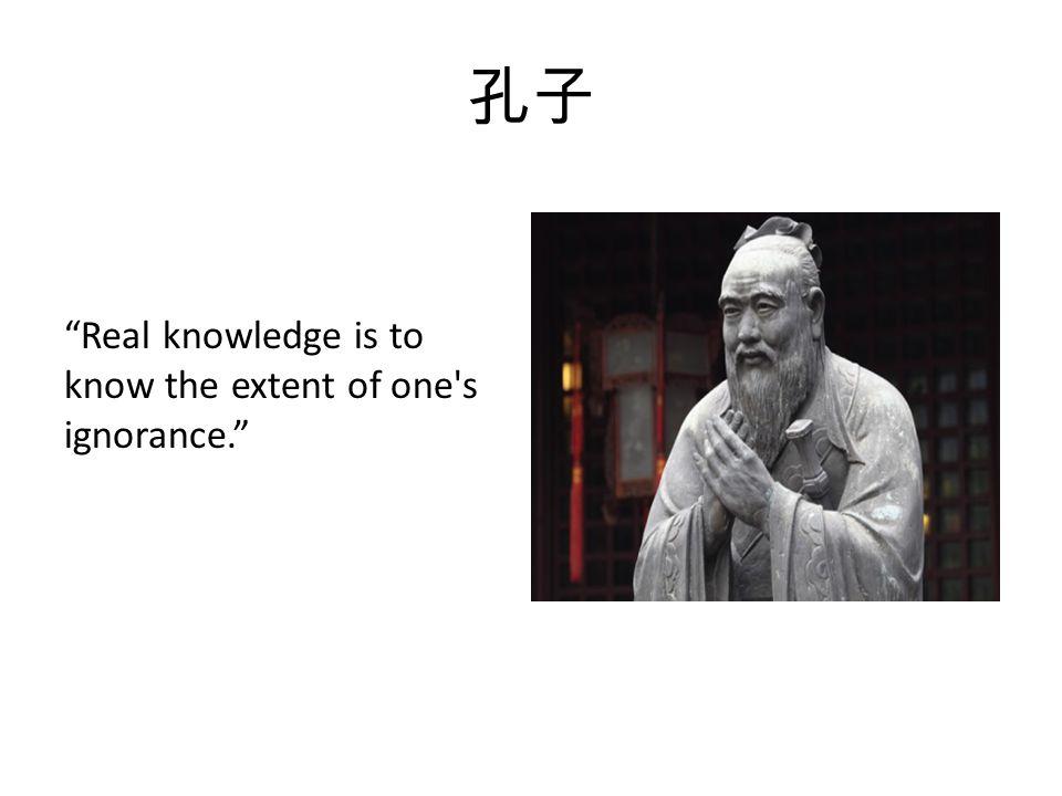 孔子 Real knowledge is to know the extent of one s ignorance.