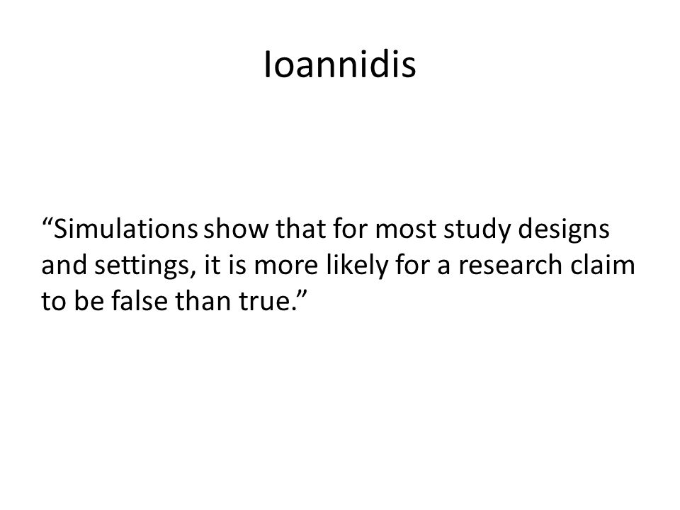 Ioannidis Simulations show that for most study designs and settings, it is more likely for a research claim to be false than true.