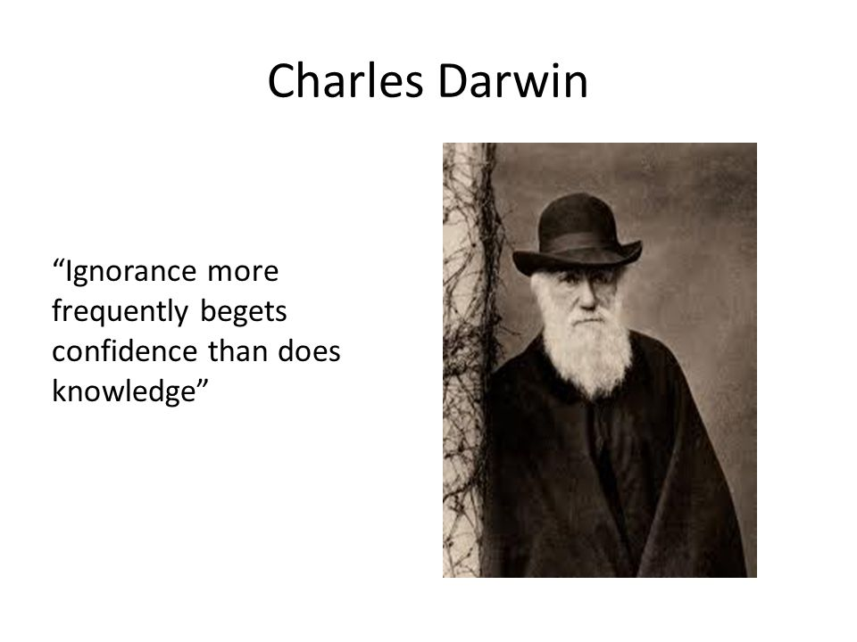 Charles Darwin Ignorance more frequently begets confidence than does knowledge