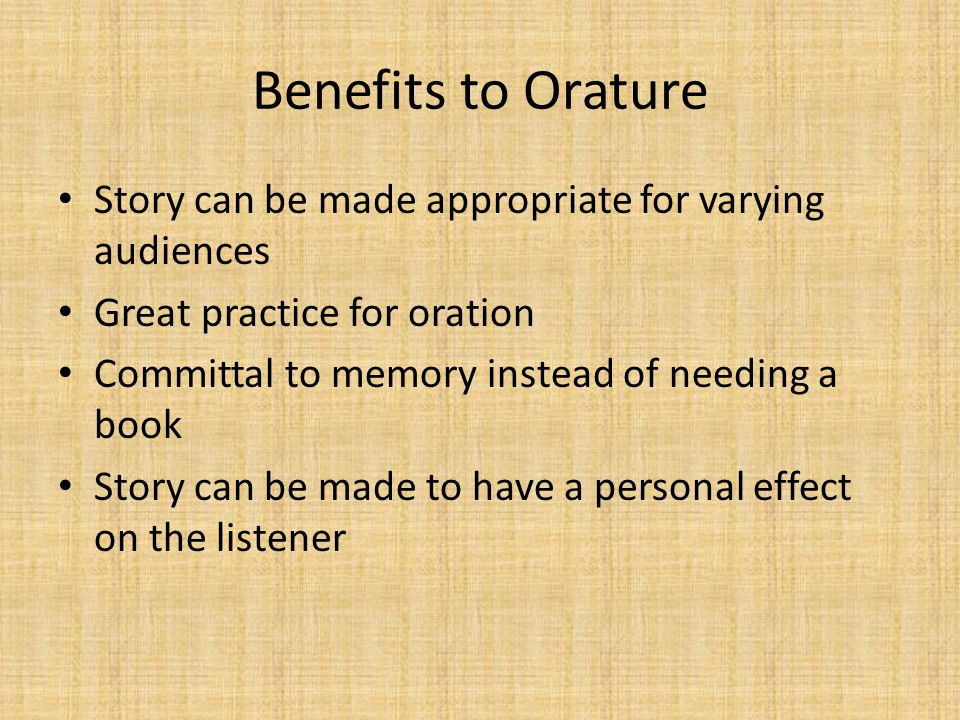Benefits to Orature Story can be made appropriate for varying audiences. Great practice for oration.