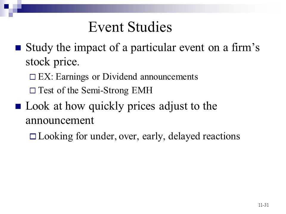 Event Studies Study the impact of a particular event on a firm's stock price. EX: Earnings or Dividend announcements.