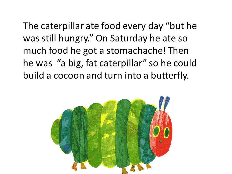 The caterpillar ate food every day but he was still hungry